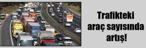 Trafikteki araç sayısında artış!