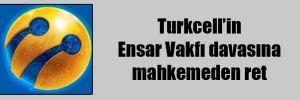 Turkcell'in Ensar Vakfı davasına mahkemeden ret