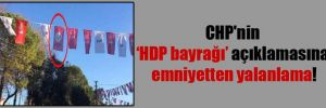 CHP'nin HDP bayrağı açıklamasına emniyetten yalanlama!