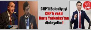 CHP'li Belediyeyi CHP'li vekil Barış Yarkadaş'tan dinleyelim!