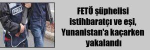 FETÖ şüphelisi istihbaratçı ve eşi, Yunanistan'a kaçarken yakalandı