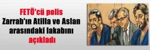 FETÖ'cü polis Zarrab'ın Atilla ve Aslan arasındaki lakabını açıkladı