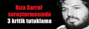 Rıza Sarraf soruşturmasında 3 kritik tutuklama
