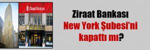 Ziraat Bankası New York Şubesi'ni kapattı mı?