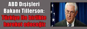ABD Dışişleri Bakanı Tillerson: Türkiye ile birlikte hareket edeceğiz