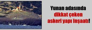 Yunan adasında dikkat çeken askeri yapı inşaatı!