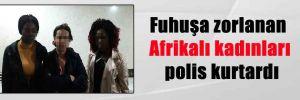Fuhuşa zorlanan Afrikalı kadınları polis kurtardı