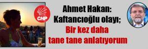 Ahmet Hakan: Kaftancıoğlu olayı; Bir kez daha tane tane anlatıyorum