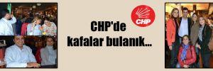 CHP'de kafalar bulanık…
