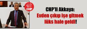 CHP'li Akkaya: Evden çıkıp işe gitmek lüks hale geldi!