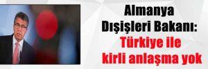 Almanya Dışişleri Bakanı: Türkiye ile kirli anlaşma yok