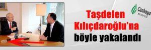 Taşdelen Kılıçdaroğlu'na böyle yakalandı