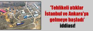 'Tehlikeli atıklar İstanbul ve Ankara'ya gelmeye başladı' iddiası!