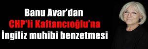 Banu Avar'dan CHP'li Kaftancıoğlu'na İngiliz muhibi benzetmesi