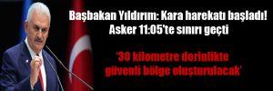Başbakan Yıldırım: Kara harekatı başladı! Asker 11:05'te sınırı geçti