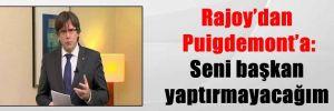 Rajoy'dan Puigdemont'a: Seni başkan yaptırmayacağım