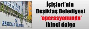 İçişleri'nin Beşiktaş Belediyesi 'operasyonunda' ikinci dalga