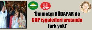 'Ümmetçi HÜDAPAR ile CHP işgalcileri arasında fark yok!'