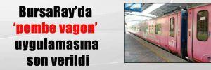 BursaRay'da 'pembe vagon' uygulamasına son verildi