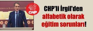 CHP'li İrgil'den alfabetik olarak eğitim sorunları!