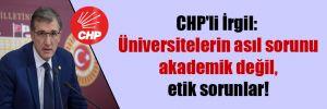 CHP'li İrgil: Üniversitelerin asıl sorunu akademik değil, etik sorunlar!