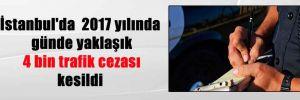 İstanbul'da  2017 yılında günde yaklaşık 4 bin trafik cezası kesildi
