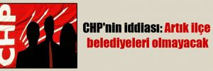 CHP'nin iddiası: Artık ilçe belediyeleri olmayacak