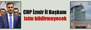 CHP İzmir İl Başkanı isim bildirmeyecek