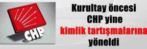 Kurultay öncesi CHP yine kimlik tartışmalarına yöneldi