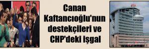 Canan Kaftancıoğlu'nun destekçileri ve CHP'deki işgal