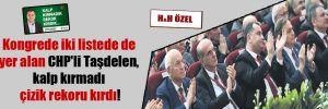 Kongrede iki listede de yer alan CHP'li Taşdelen, kalp kırmadı çizik rekoru kırdı!
