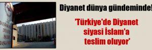 Diyanet dünya gündeminde! 'Türkiye'de Diyanet siyasi İslam'a teslim oluyor'