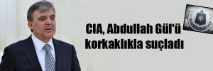 CIA, Abdullah Gül'ü korkaklıkla suçladı
