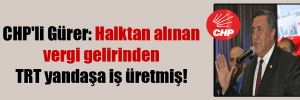 CHP'li Gürer: Halktan alınan vergi gelirinden TRT yandaşa iş üretmiş!