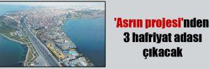 'Asrın projesi'nden 3 hafriyat adası çıkacak