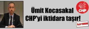 Ümit Kocasakal CHP'yi iktidara taşır!