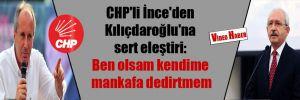 CHP'li İnce'den Kılıçdaroğlu'na sert eleştiri: Ben olsam kendime mankafa dedirtmem