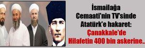 İsmailağa Cemaati'nin TV'sinde Atatürk'e hakaret: Çanakkale'de Hilafetin 400 bin askerine…