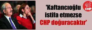 'Kaftancıoğlu istifa etmezse CHP doğuracaktır'