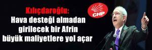 Kılıçdaroğlu: Hava desteği almadan girilecek bir Afrin büyük maliyetlere yol açar