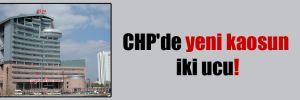 CHP'de yeni kaosun iki ucu!