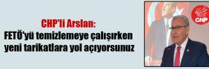 CHP'li Arslan: FETÖ'yü temizlemeye çalışırken yeni tarikatlara yol açıyorsunuz