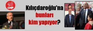 Kılıçdaroğlu'na bunları kim yapıyor?