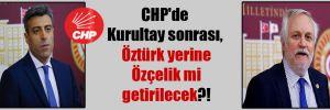 CHP'de Kurultay sonrası, Öztürk yerine Özçelik mi getirilecek?!