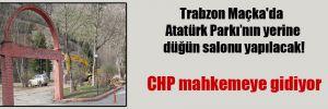 Trabzon Maçka'da Atatürk Parkı'nın yerine düğün salonu yapılacak!