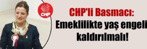 CHP'li Basmacı: Emeklilikte yaş engeli kaldırılmalı!