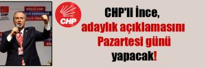 CHP'li İnce, adaylık açıklamasını Pazartesi günü yapacak!