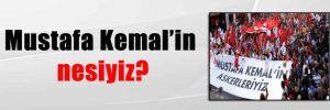 Mustafa Kemal'in nesiyiz?