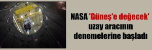 NASA 'Güneş'e değecek' uzay aracının denemelerine başladı