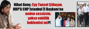 Nihat Genç: Eyy Tansel Çölaşan, HDPli CHP İstanbul İl Başkanı'na neden sessizsin, yoksa vekillik beklentisi mi?!
